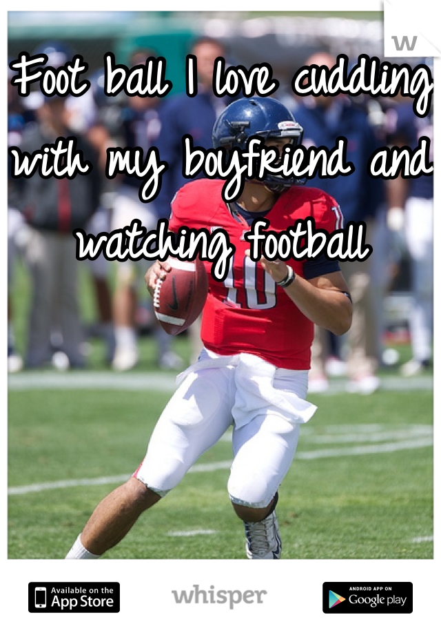Foot ball I love cuddling with my boyfriend and watching football