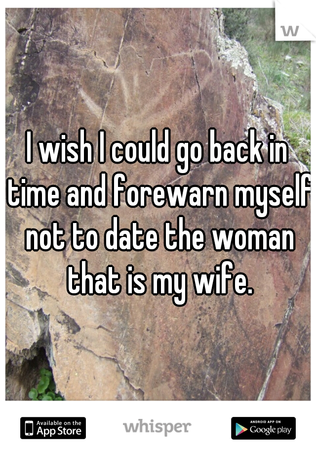 I wish I could go back in time and forewarn myself not to date the woman that is my wife.