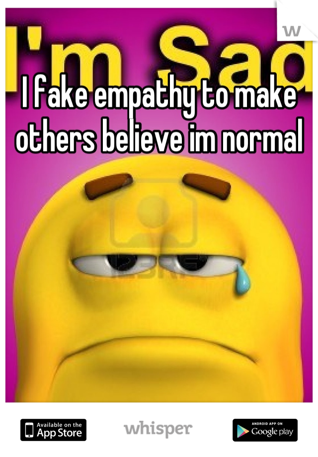I fake empathy to make others believe im normal