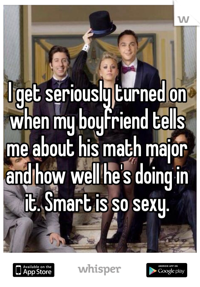 I get seriously turned on when my boyfriend tells me about his math major and how well he's doing in it. Smart is so sexy.
