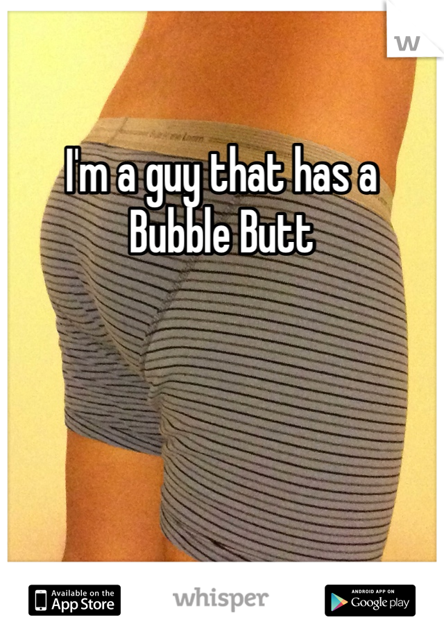 I'm a guy that has a  Bubble Butt