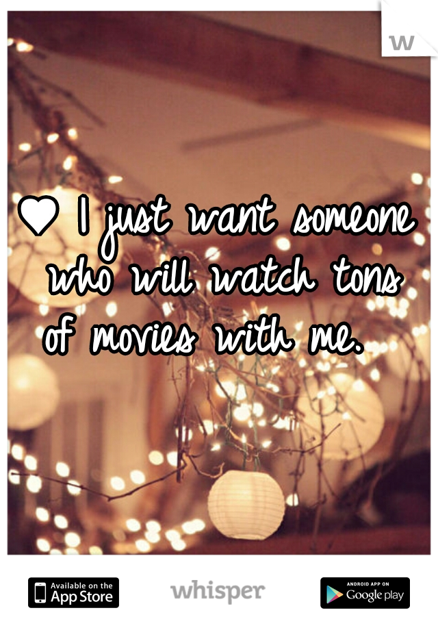 ♥ I just want someone  who will watch tons of movies with me.