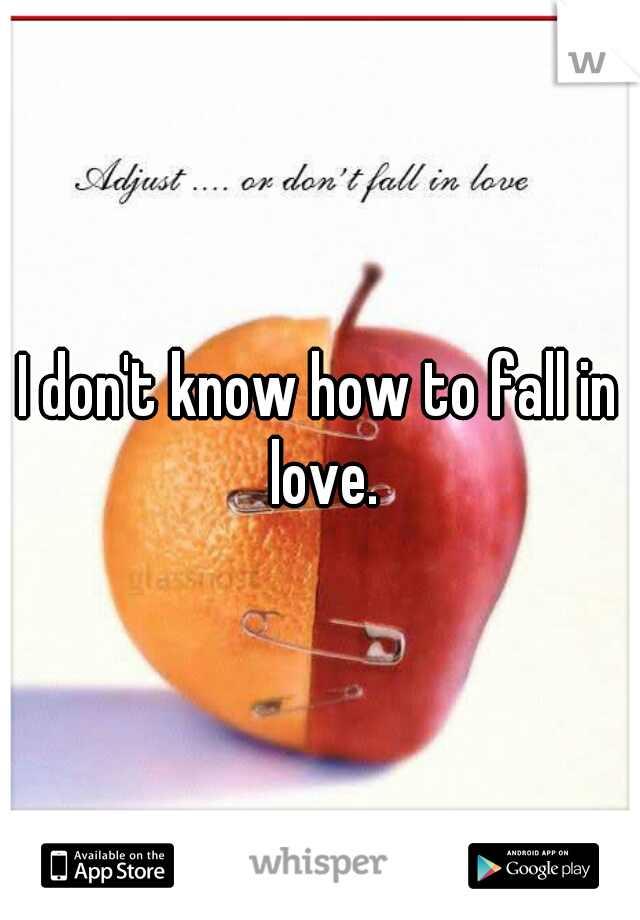 I don't know how to fall in love.
