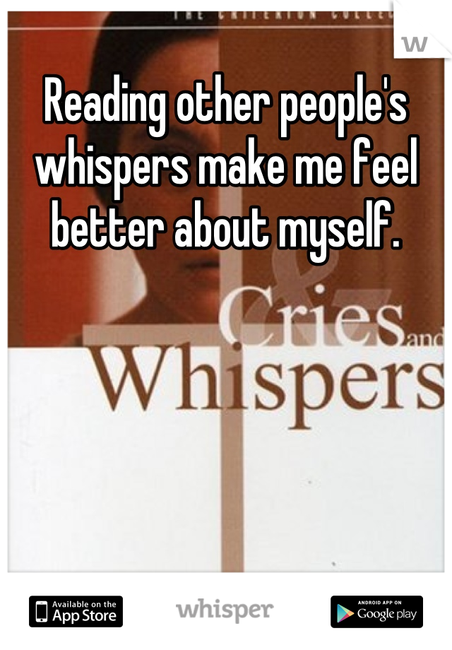Reading other people's whispers make me feel better about myself.