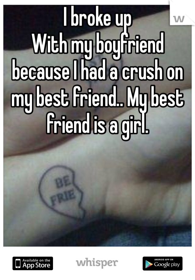 I broke up With my boyfriend because I had a crush on my best friend.. My best friend is a girl.