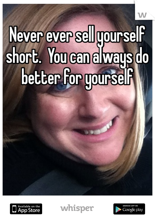 Never ever sell yourself short.  You can always do better for yourself