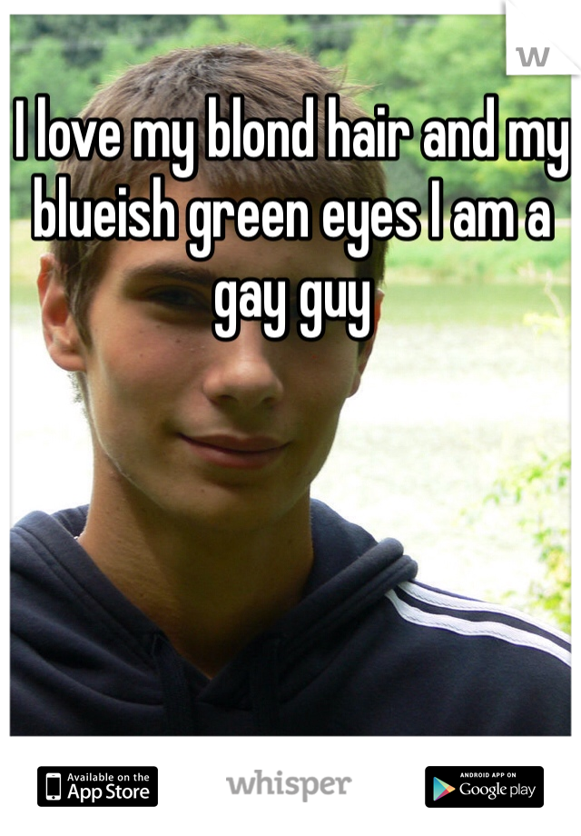 I love my blond hair and my blueish green eyes I am a gay guy