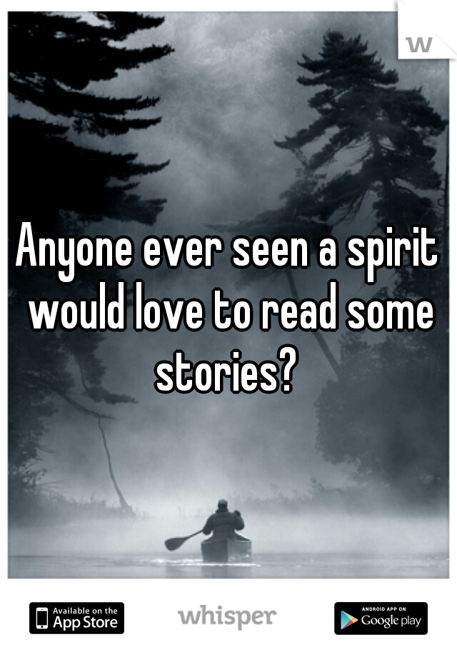 Anyone ever seen a spirit would love to read some stories?