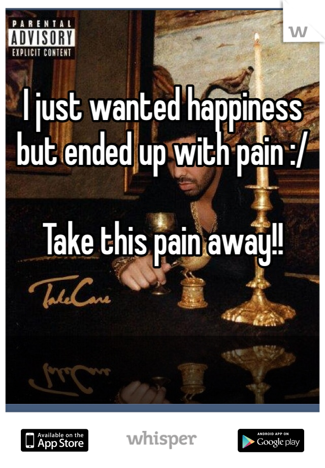 I just wanted happiness but ended up with pain :/    Take this pain away!!