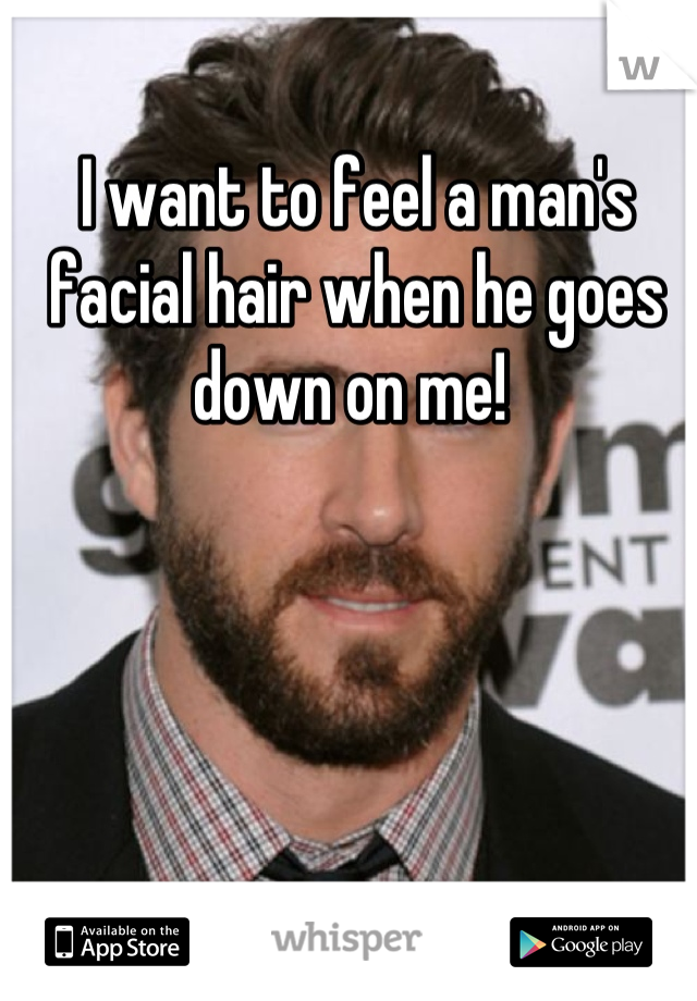 I want to feel a man's facial hair when he goes down on me!