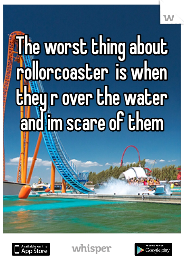 The worst thing about rollorcoaster  is when they r over the water and im scare of them