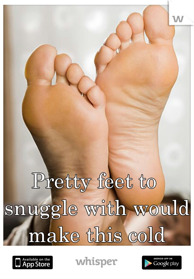 Pretty feet to snuggle with would make this cold snowy day great