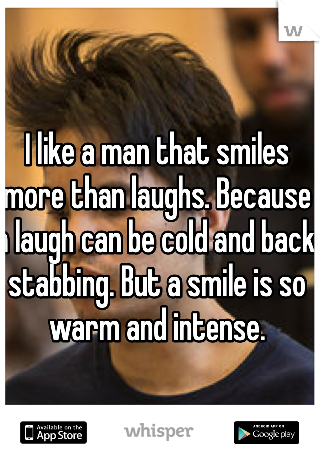 I like a man that smiles more than laughs. Because a laugh can be cold and back stabbing. But a smile is so warm and intense.