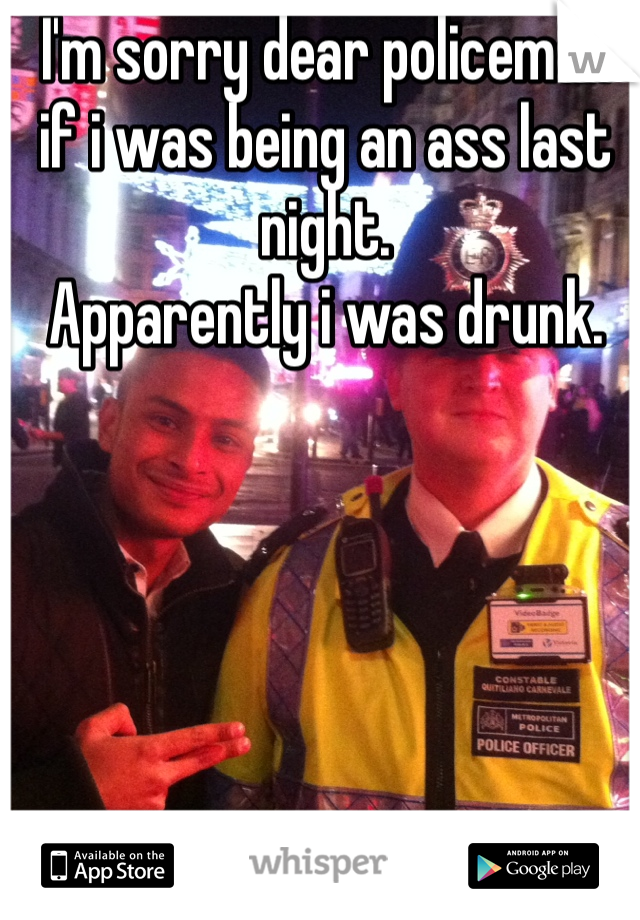 I'm sorry dear policeman if i was being an ass last night. Apparently i was drunk.