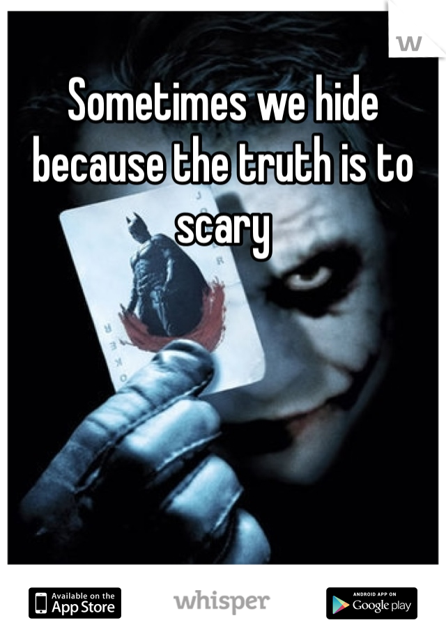 Sometimes we hide because the truth is to scary