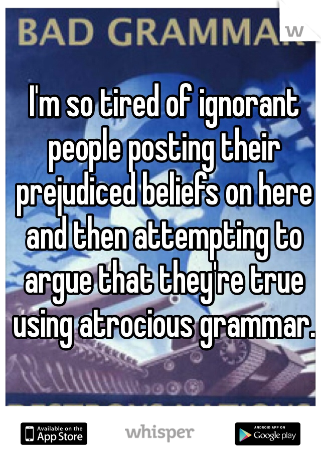 I'm so tired of ignorant people posting their prejudiced beliefs on here and then attempting to argue that they're true using atrocious grammar.