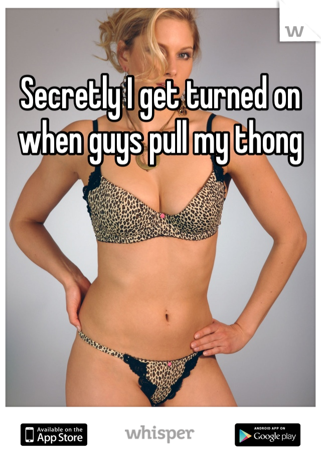 Secretly I get turned on when guys pull my thong