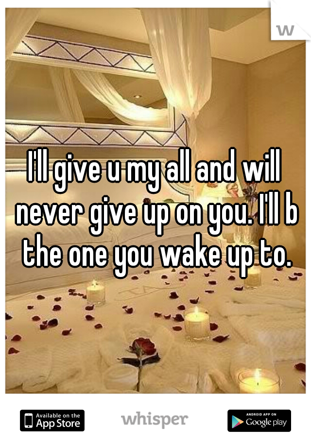 I'll give u my all and will never give up on you. I'll b the one you wake up to.