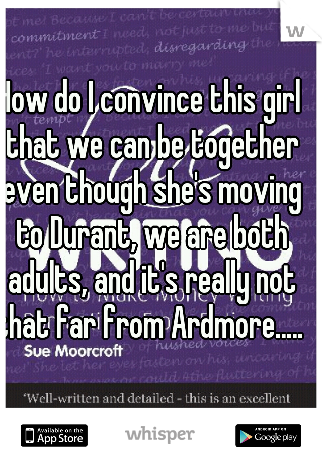 How do I convince this girl that we can be together even though she's moving to Durant, we are both adults, and it's really not that far from Ardmore.....