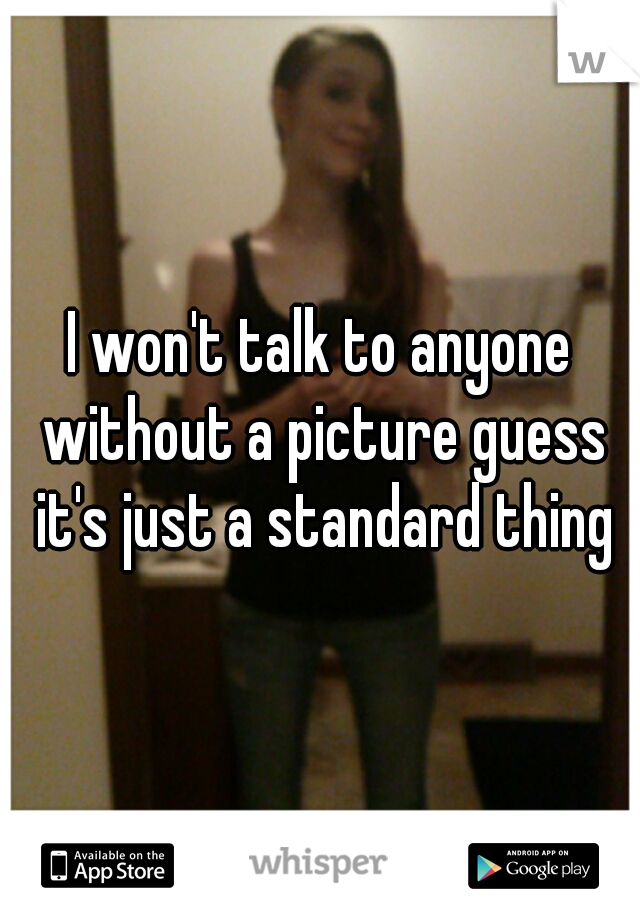 I won't talk to anyone without a picture guess it's just a standard thing