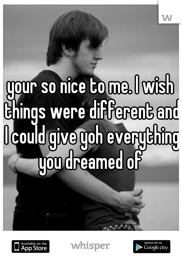 your so nice to me. I wish things were different and I could give yoh everything you dreamed of