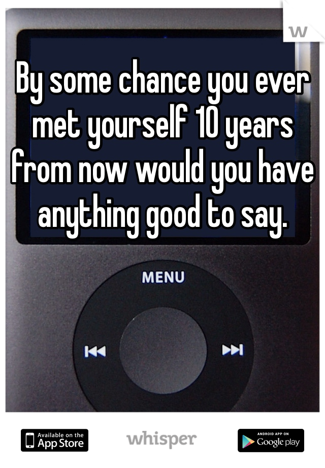 By some chance you ever met yourself 10 years from now would you have anything good to say.