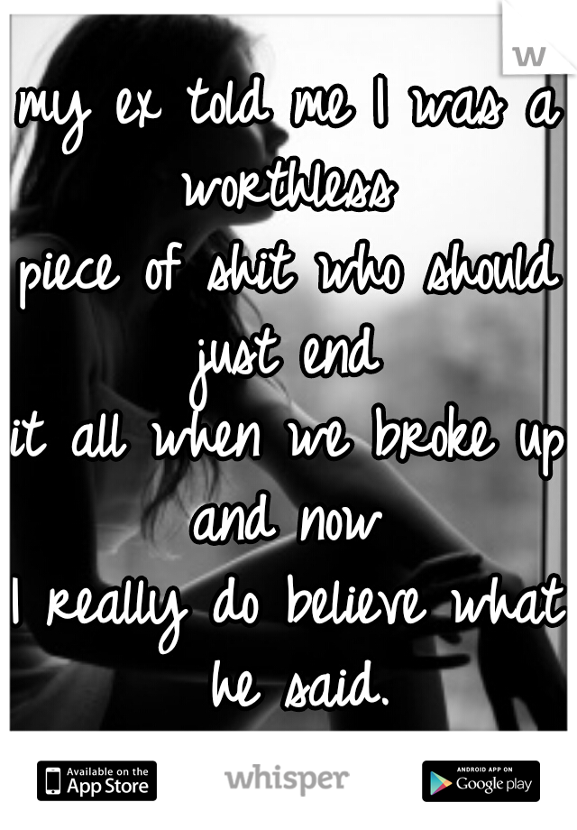 my ex told me I was a worthless  piece of shit who should just end  it all when we broke up and now  I really do believe what he said.