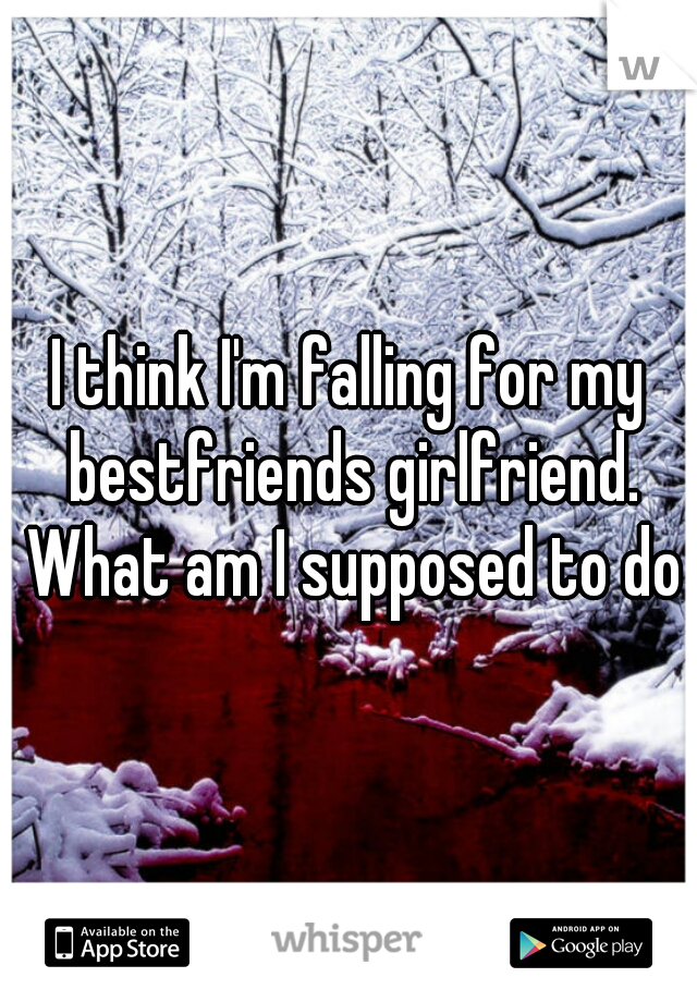 I think I'm falling for my bestfriends girlfriend. What am I supposed to do?