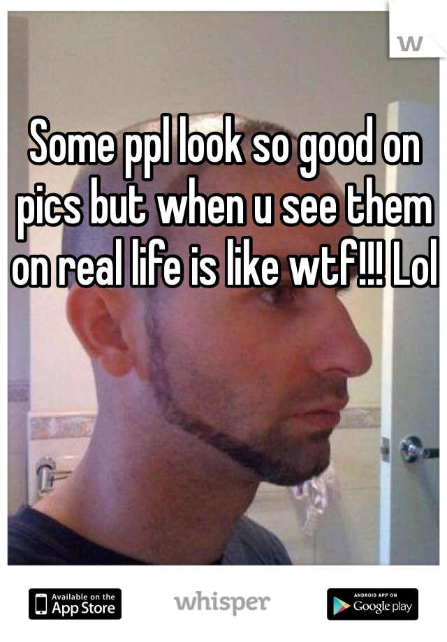 Some ppl look so good on pics but when u see them on real life is like wtf!!! Lol