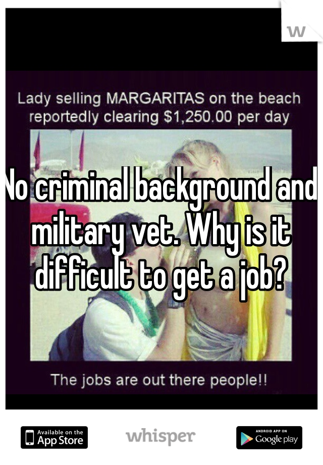 No criminal background and military vet. Why is it difficult to get a job?