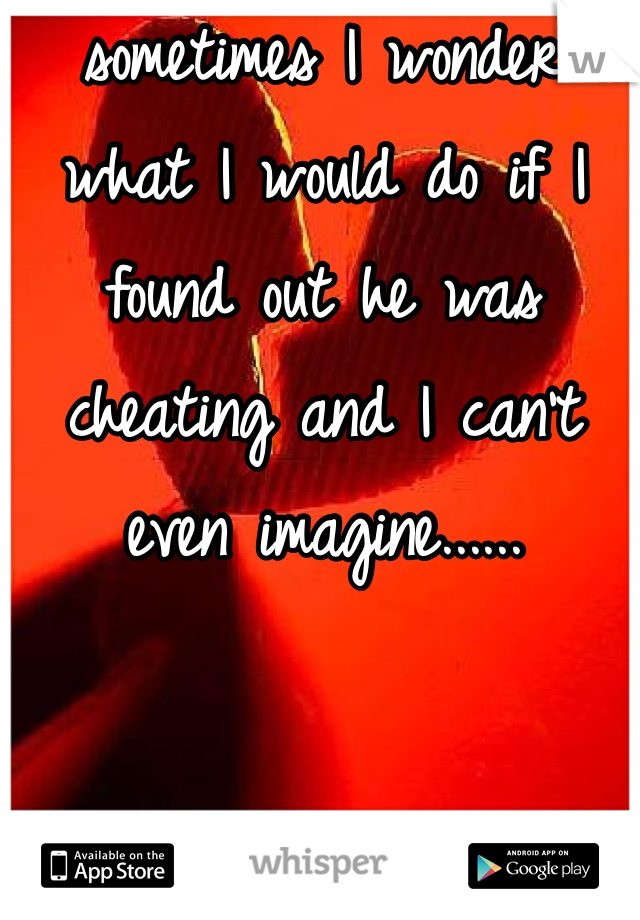 sometimes I wonder what I would do if I found out he was cheating and I can't even imagine......