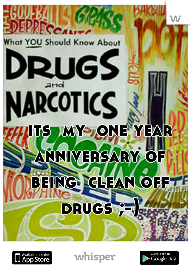 its  my  one year anniversary of  being  clean off  drugs ;-)