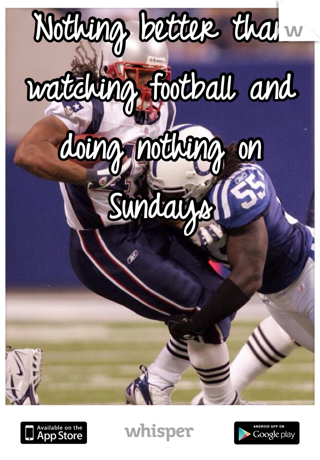 Nothing better than watching football and doing nothing on Sundays