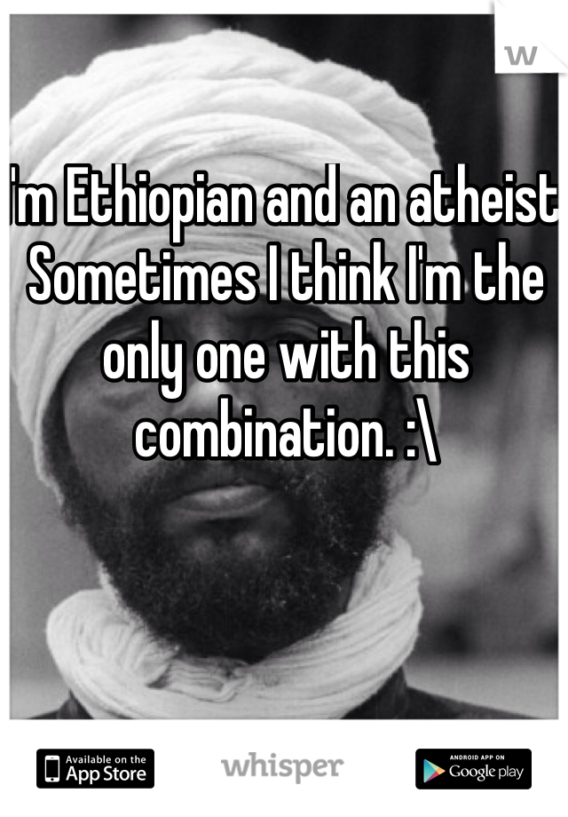 I'm Ethiopian and an atheist. Sometimes I think I'm the only one with this combination. :\