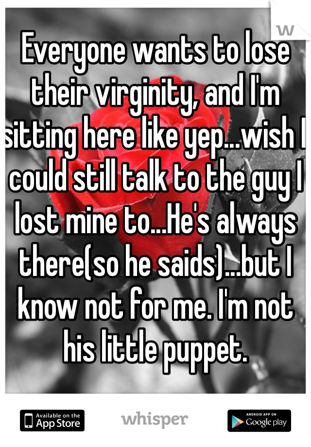 Everyone wants to lose their virginity, and I'm sitting here like yep...wish I could still talk to the guy I lost mine to...He's always there(so he saids)...but I know not for me. I'm not his little puppet.