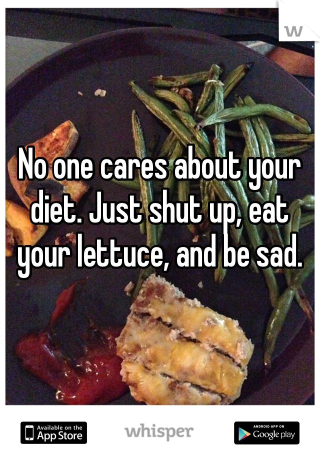 No one cares about your diet. Just shut up, eat your lettuce, and be sad.