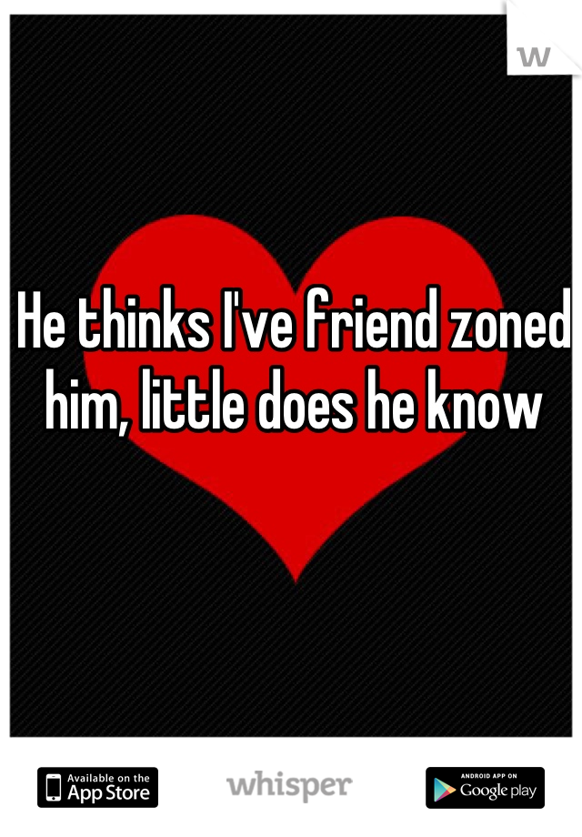 He thinks I've friend zoned him, little does he know