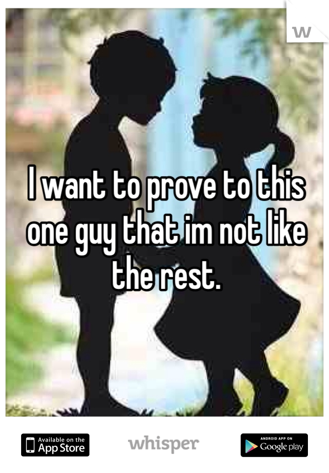 I want to prove to this one guy that im not like the rest.