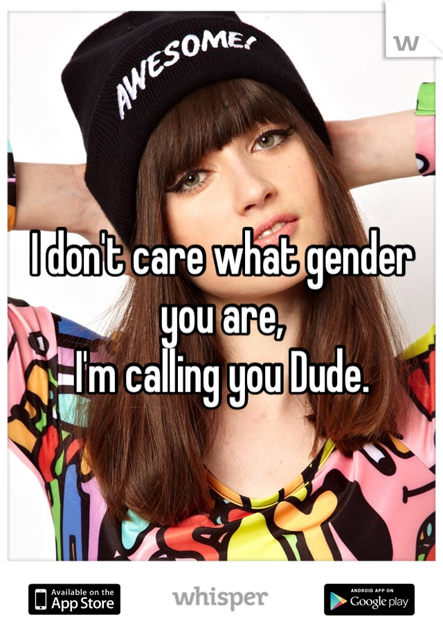I don't care what gender you are, I'm calling you Dude.