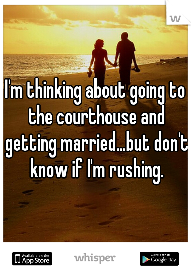 I'm thinking about going to the courthouse and getting married...but don't know if I'm rushing.