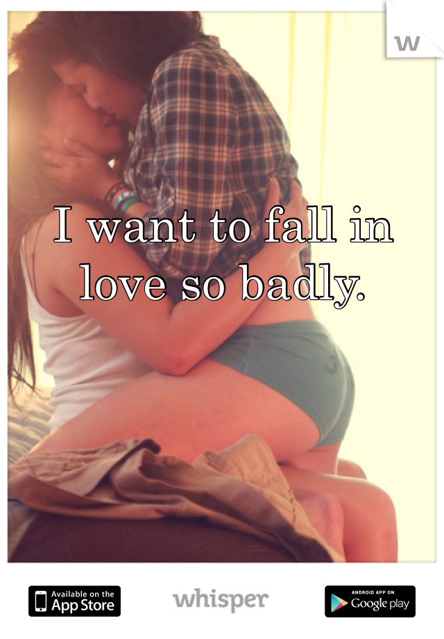 I want to fall in love so badly.