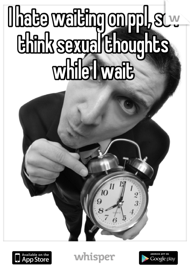 I hate waiting on ppl, so I think sexual thoughts while I wait