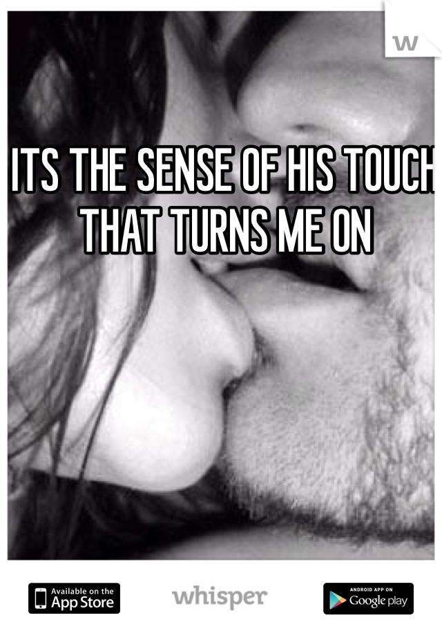 ITS THE SENSE OF HIS TOUCH THAT TURNS ME ON