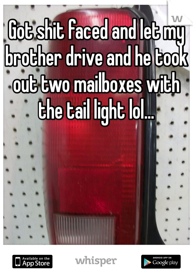 Got shit faced and let my brother drive and he took out two mailboxes with the tail light lol...