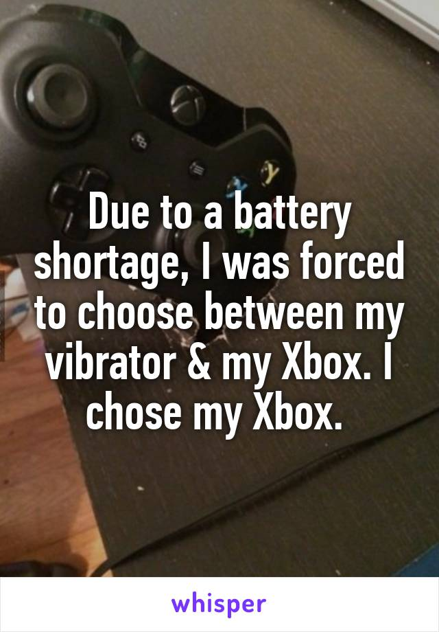 Due to a battery shortage, I was forced to choose between my vibrator & my Xbox. I chose my Xbox.