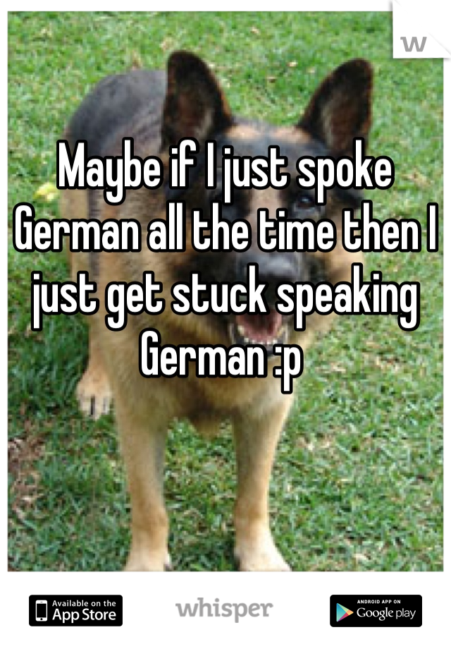 Maybe if I just spoke German all the time then I just get stuck speaking German :p