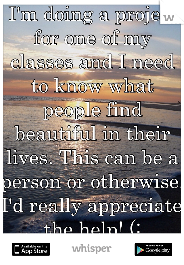 I'm doing a project for one of my classes and I need to know what people find beautiful in their lives. This can be a person or otherwise. I'd really appreciate the help! (: