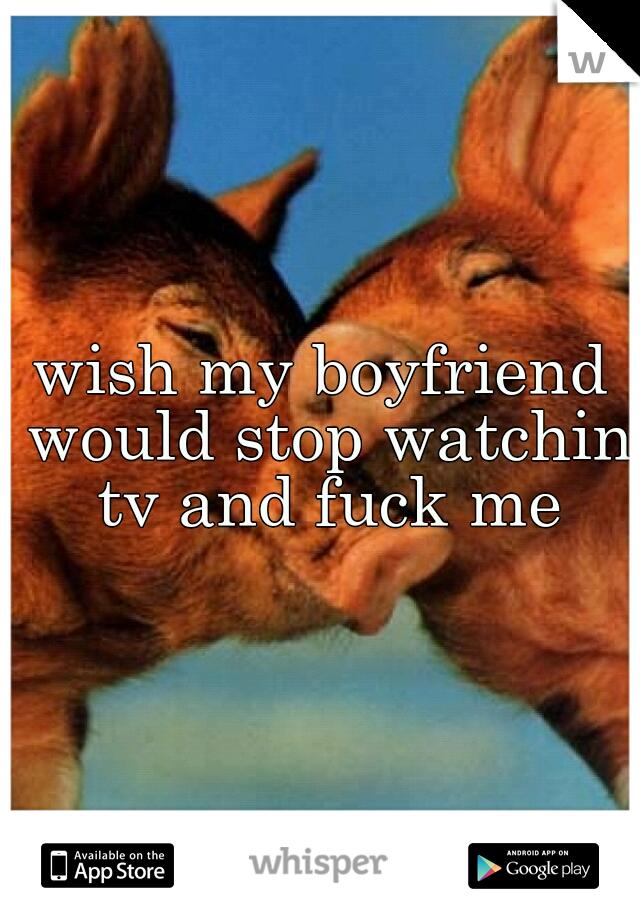 wish my boyfriend would stop watchin tv and fuck me