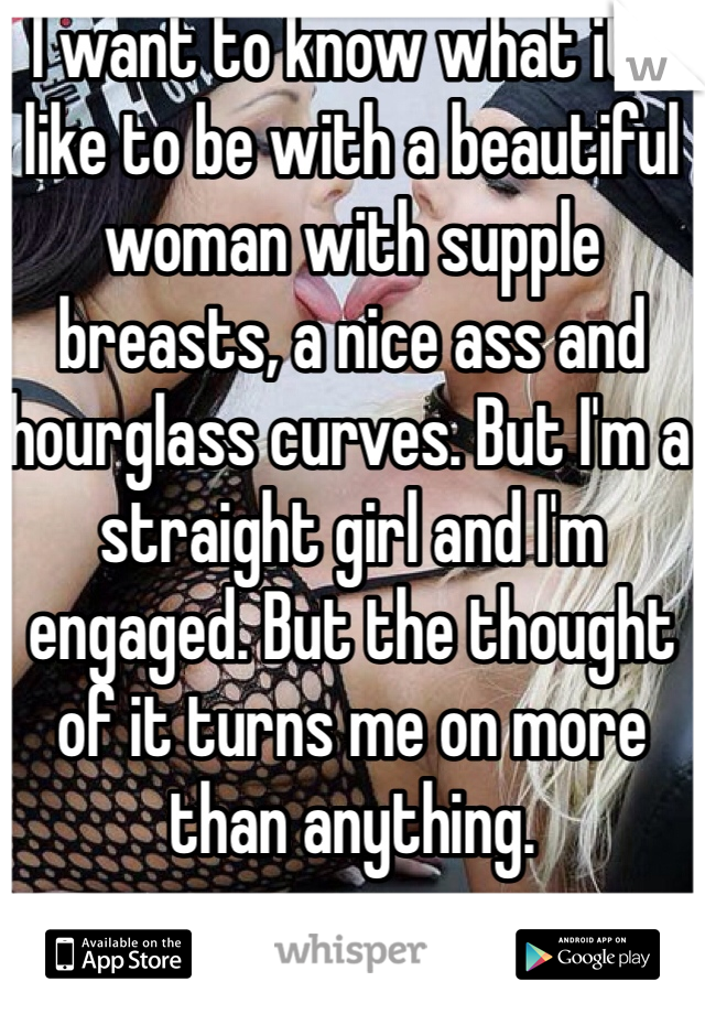 I want to know what it's like to be with a beautiful woman with supple breasts, a nice ass and hourglass curves. But I'm a straight girl and I'm engaged. But the thought of it turns me on more than anything.