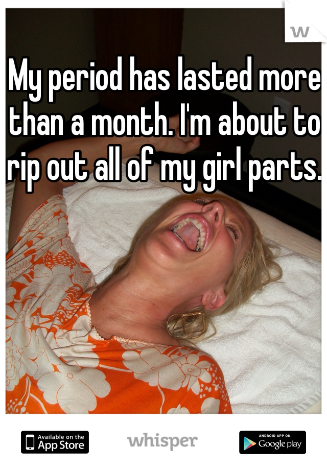 My period has lasted more than a month. I'm about to rip out all of my girl parts.